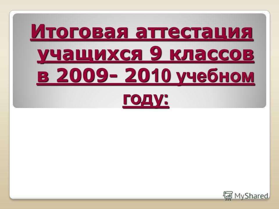 Итоговая аттестация учащихся 9 классов в 2009- 20 10 учебном году: