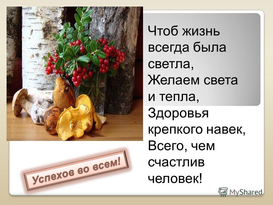Успехов во всем! Чтоб жизнь всегда была светла, Желаем света и тепла, Здоровья крепкого навек, Всего, чем счастлив человек!