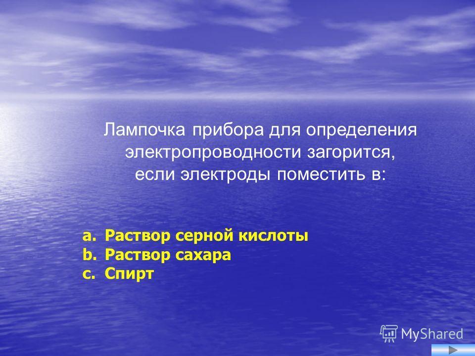 Лампочка прибора для определения электропроводности загорится, если электроды поместить в: a. Раствор серной кислоты b. Раствор сахара c. Спирт