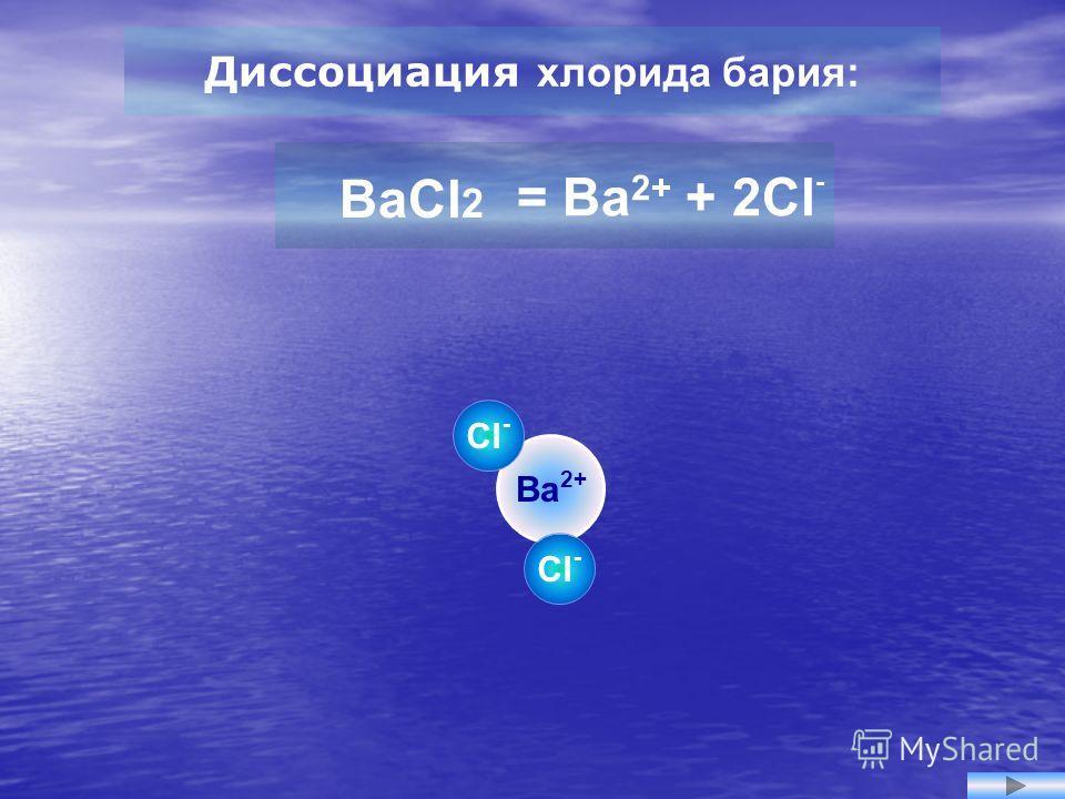 Ba 2+ Cl - Диссоциация хлорида бария: = Ba 2+ + 2Cl - BaCl 2