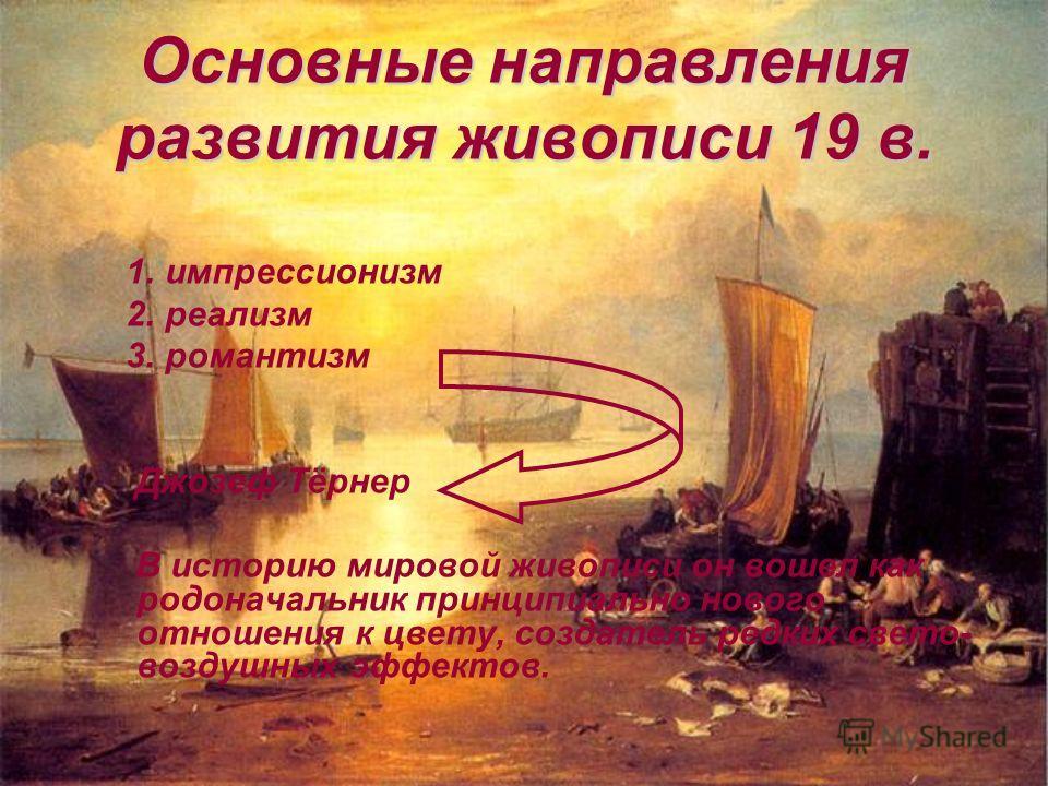 Основные направления развития живописи 19 в. 1. импрессионизм 2. реализм 3. романтизм Джозеф Тёрнер В историю мировой живописи он вошел как родоначальник принципиально нового отношения к цвету, создатель редких свето- воздушных эффектов.