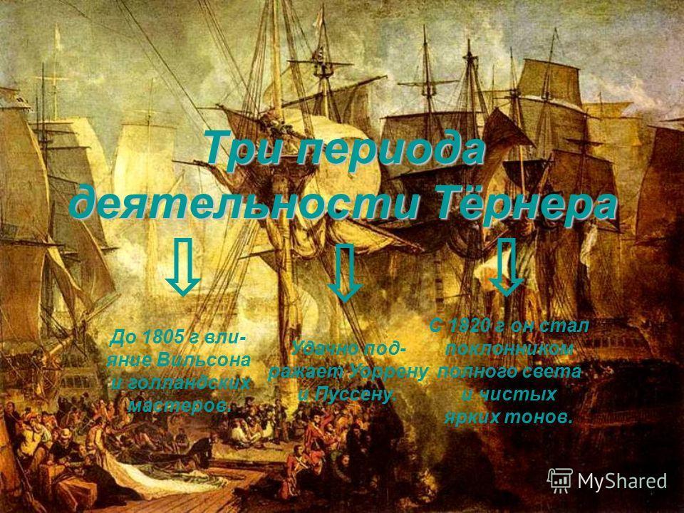 Три периода деятельности Тёрнера До 1805 г вли- яние Вильсона и голландских мастеров. Удачно под- ражает Уоррену и Пуссену. С 1820 г он стал поклонником полного света и чистых ярких тонов.