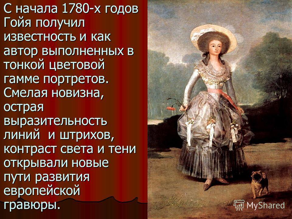 С начала 1780-х годов Гойя получил известность и как автор выполненных в тонкой цветовой гамме портретов. Смелая новизна, острая выразительность линий и штрихов, контраст света и тени открывали новые пути развития европейской гравюры. С начала 1780-х