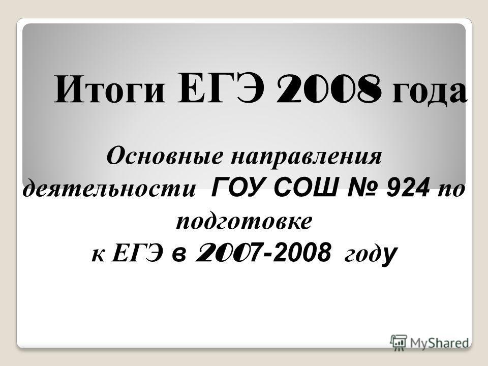 Итоги ЕГЭ 2008 года Основные направления деятельности ГОУ СОШ 924 по подготовке к ЕГЭ в 200 7-2008 году