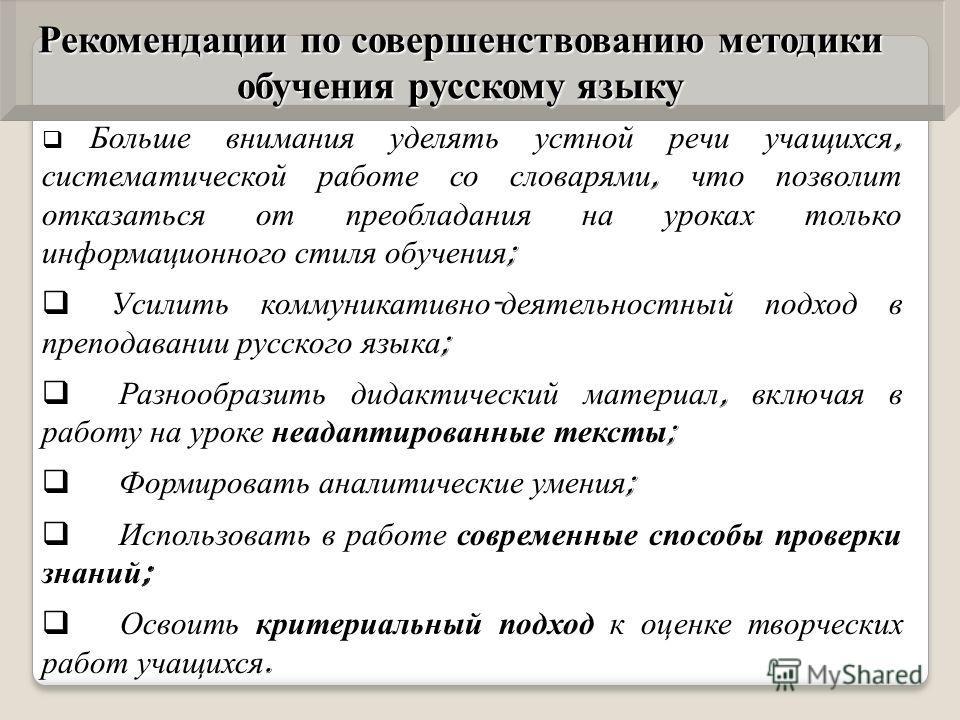 Больше внимания уделять устной речи учащихся, систематической работе со словарями, что позволит отказаться от преобладания на уроках только информационного стиля обучения ; Усилить коммуникативно - деятельностный подход в преподавании русского языка