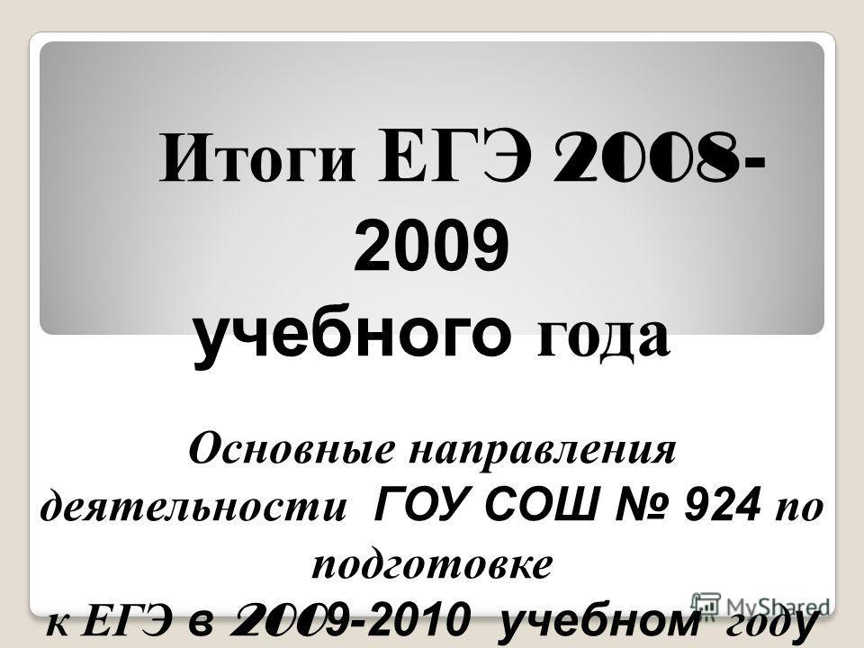 Итоги ЕГЭ 2008 - 2009 учебного года Основные направления деятельности ГОУ СОШ 924 по подготовке к ЕГЭ в 200 9-2010 учебном году