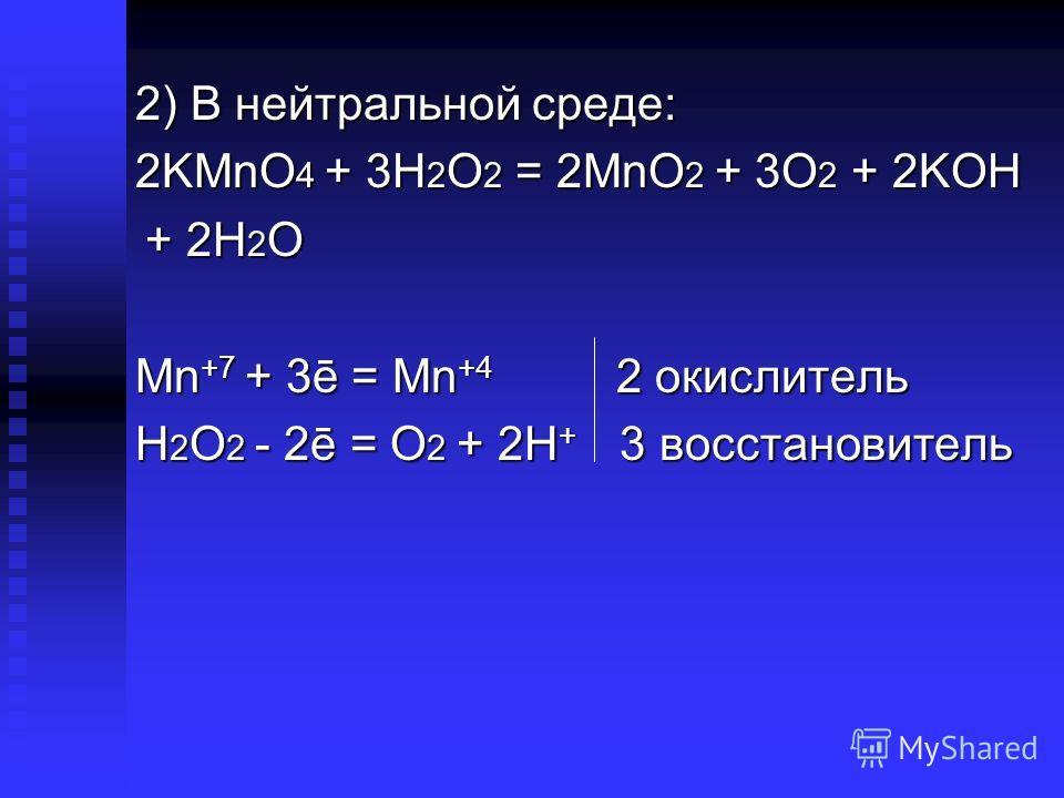 2) В нейтральной среде: 2KMnO 4 + 3H 2 O 2 = 2MnO 2 + 3O 2 + 2KOH + 2H 2 O + 2H 2 O Mn +7 + 3ē = Mn +4 2 окислитель H 2 O 2 - 2ē = O 2 + 2H + 3 восстановитель