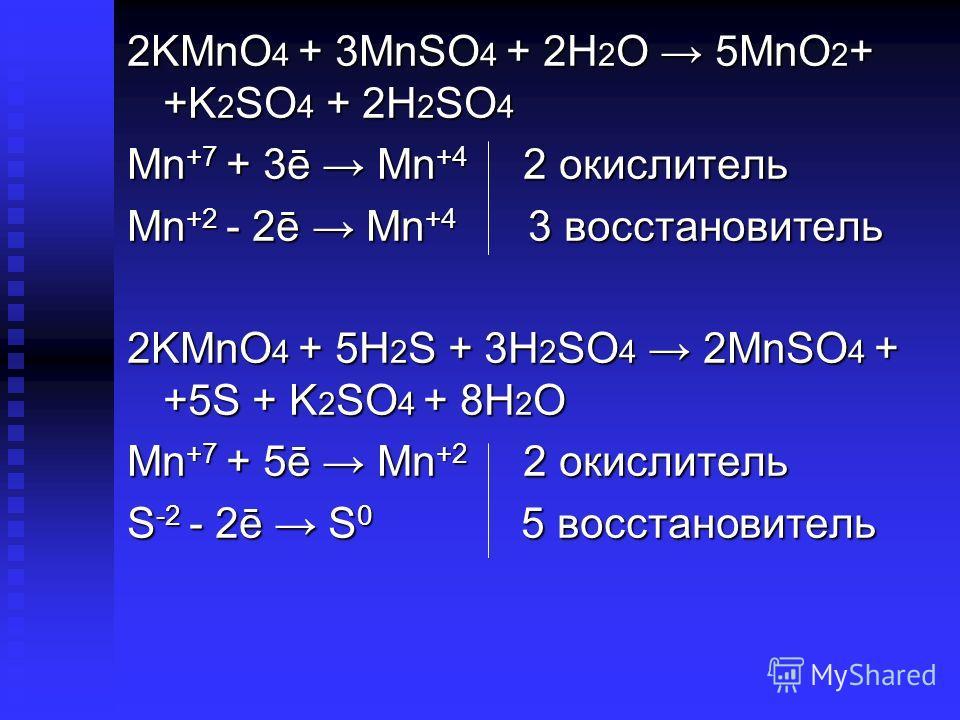 2KMnO 4 + 3MnSO 4 + 2H 2 O 5MnO 2 + +K 2 SO 4 + 2H 2 SO 4 Mn +7 + 3ē Mn +4 2 окислитель Mn +2 - 2ē Mn +4 3 восстановитель 2KMnO 4 + 5H 2 S + 3H 2 SO 4 2MnSO 4 + +5S + K 2 SO 4 + 8H 2 O Mn +7 + 5ē Mn +2 2 окислитель S -2 - 2ē S 0 5 восстановитель