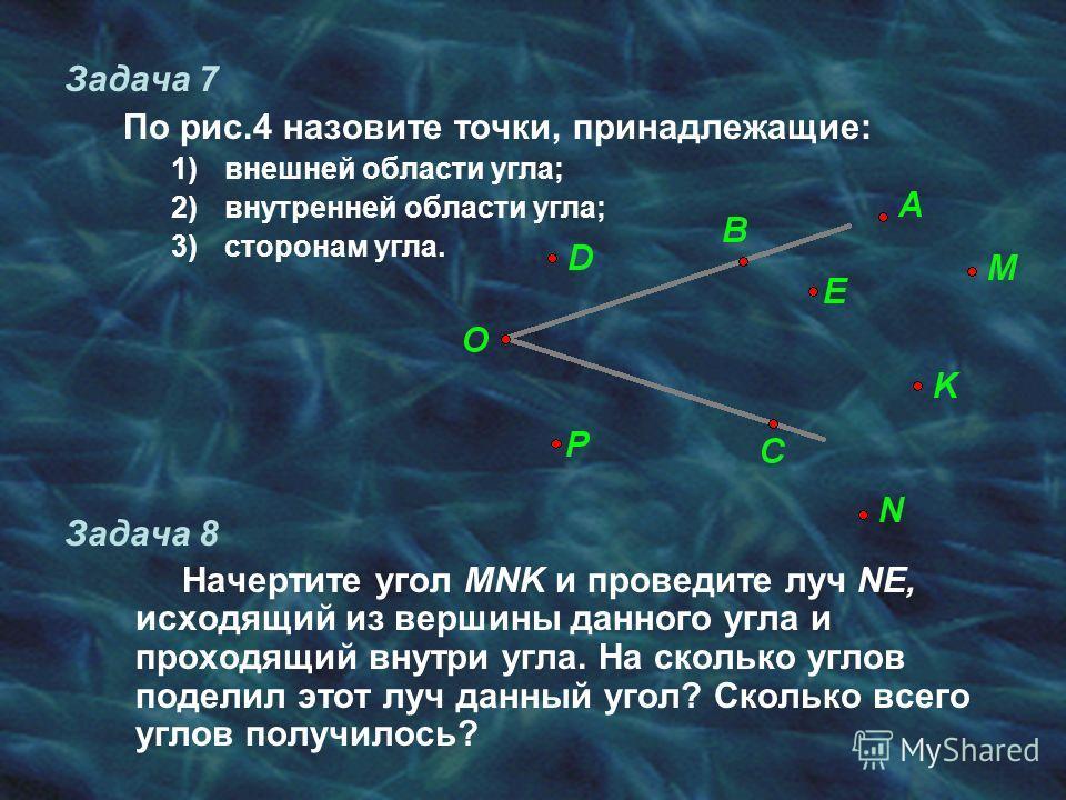 Задача 7 По рис.4 назовите точки, принадлежащие: 1)внешней области угла; 2)внутренней области угла; 3)сторонам угла. Задача 8 Начертите угол MNK и проведите луч NE, исходящий из вершины данного угла и проходящий внутри угла. На сколько углов поделил