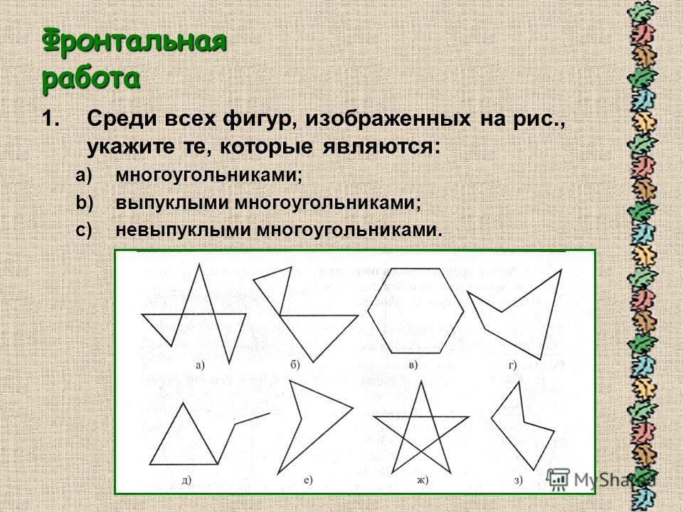 Фронтальная работа 1.Среди всех фигур, изображенных на рис., укажите те, которые являются: a)многоугольниками; b)выпуклыми многоугольниками; c)невыпуклыми многоугольниками.