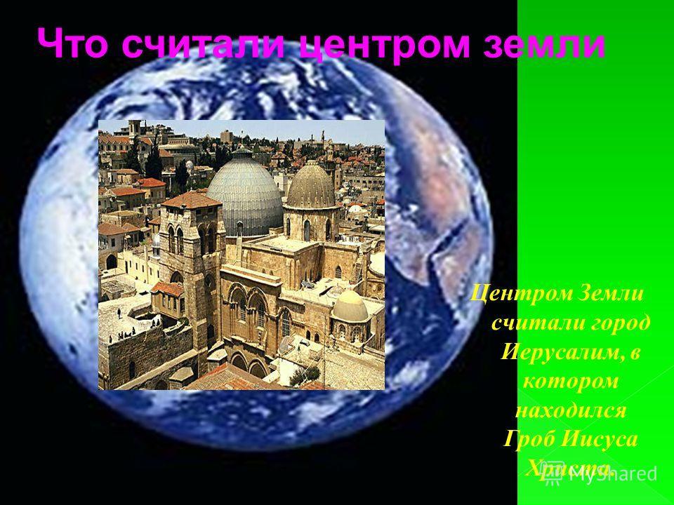 Что считали центром земли Центром Земли считали город Иерусалим, в котором находился Гроб Иисуса Христа.