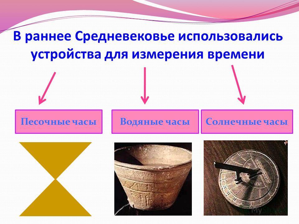 В раннее Средневековье использовались устройства для измерения времени Песочные часыВодяные часыСолнечные часы