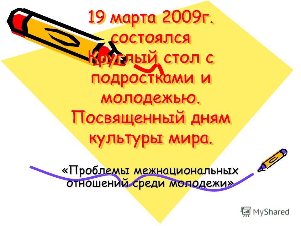 19 марта 2009г. состоялся Круглый стол с подростками и молодежью. Посвященный дням культуры мира. «Проблемы межнациональных отношений среди молодежи»