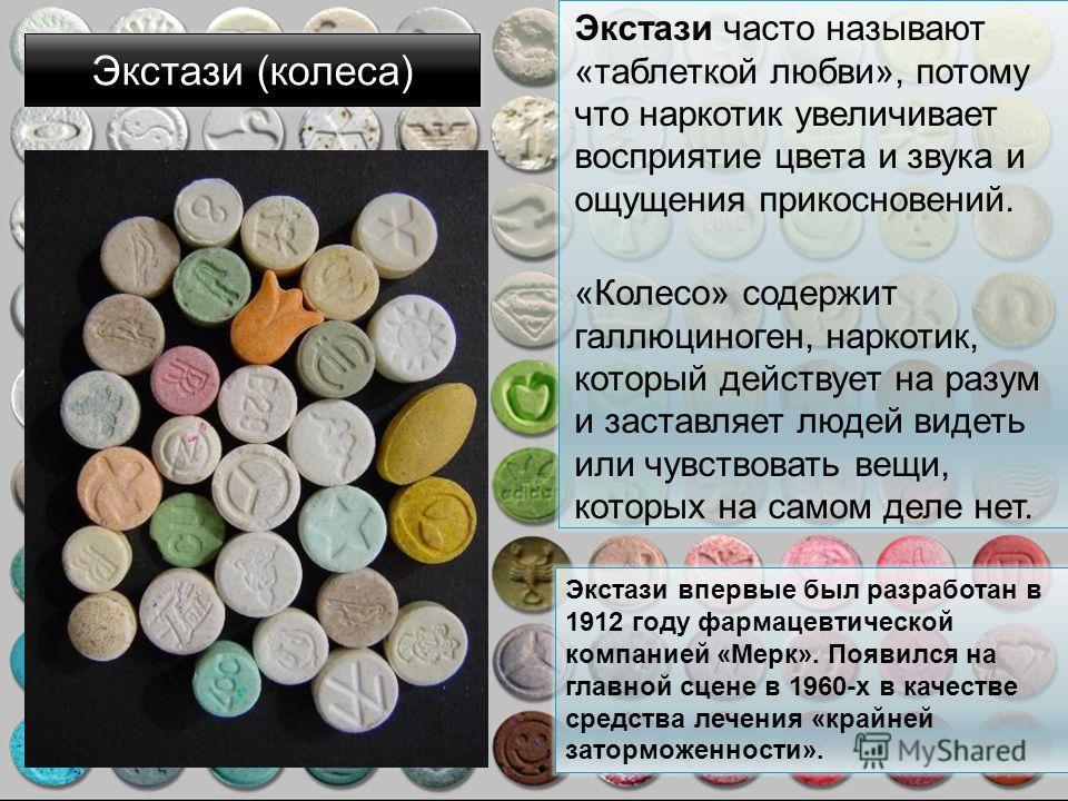 Экстази (колеса) Экстази часто называют «таблеткой любви», потому что наркотик увеличивает восприятие цвета и звука и ощущения прикосновений. «Колесо» содержит галлюциноген, наркотик, который действует на разум и заставляет людей видеть или чувствова