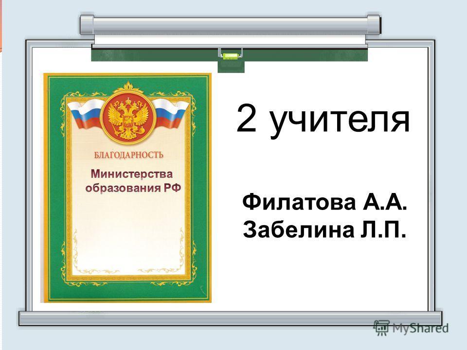 2 учителя Филатова А.А. Забелина Л.П.