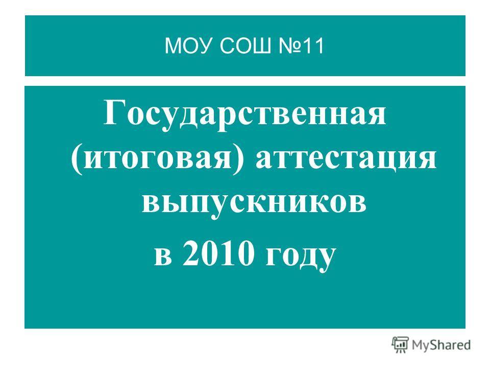 МОУ СОШ 11 Государственная (итоговая) аттестация выпускников в 2010 году