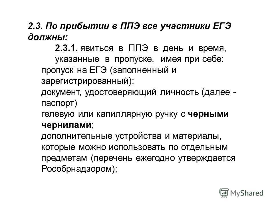 2.3. По прибытии в ППЭ все участники ЕГЭ должны: 2.3.1. явиться в ППЭ в день и время, указанные в пропуске, имея при себе: пропуск на ЕГЭ (заполненный и зарегистрированный); документ, удостоверяющий личность (далее - паспорт) гелевую или капиллярную