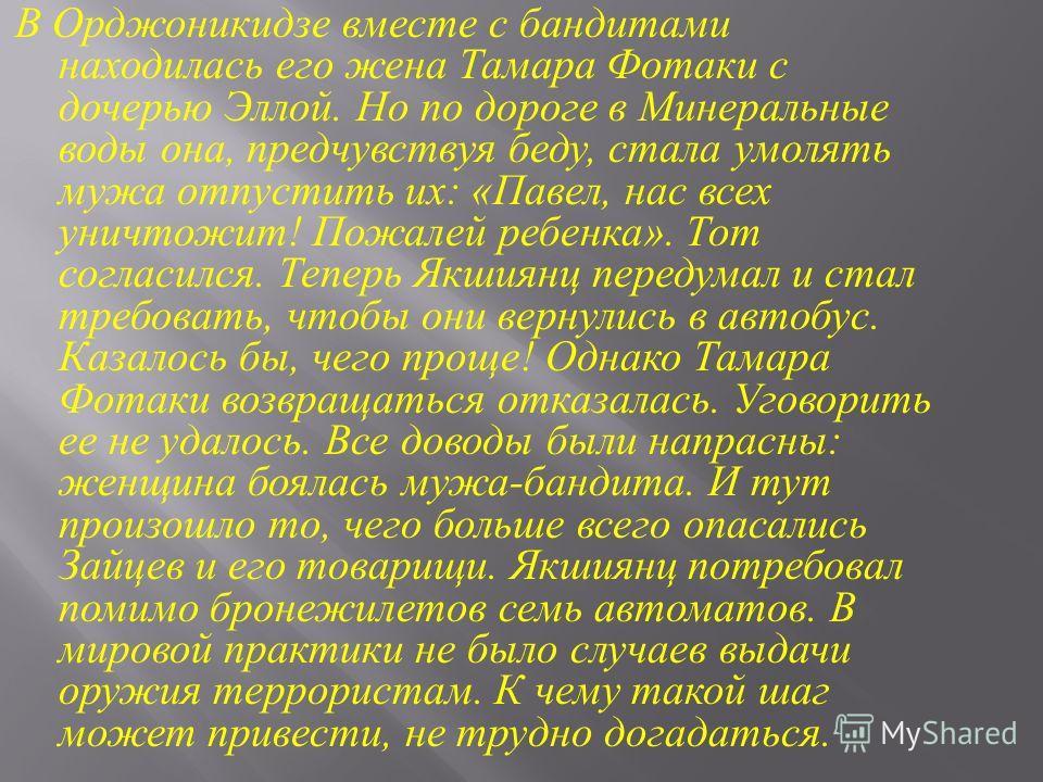 В Орджоникидзе вместе с бандитами находилась его жена Тамара Фотаки с дочерью Эллой. Но по дороге в Минеральные воды она, предчувствуя беду, стала умолять мужа отпустить их : « Павел, нас всех уничтожит ! Пожалей ребенка ». Тот согласился. Теперь Якш