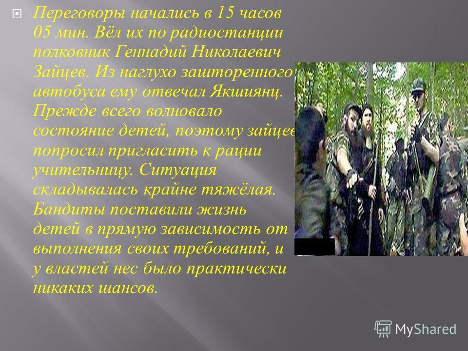 Переговоры начались в 15 часов 05 мин. Вёл их по радиостанции полковник Геннадий Николаевич Зайцев. Из наглухо зашторенного автобуса ему отвечал Якшиянц. Прежде всего волновало состояние детей, поэтому зайцев попросил пригласить к рации учительницу.