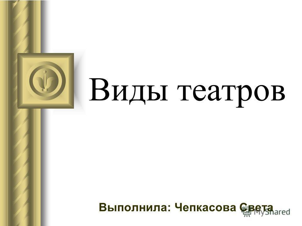 Виды театров Выполнила: Чепкасова Света
