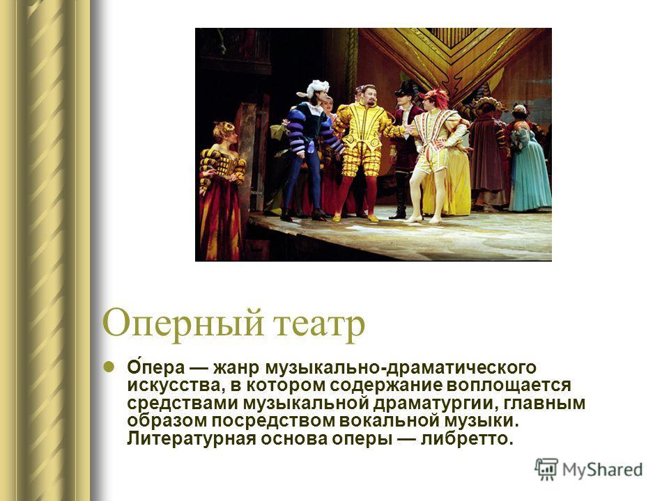 Оперный театр О́пера жанр музыкально-драматического искусства, в котором содержание воплощается средствами музыкальной драматургии, главным образом посредством вокальной музыки. Литературная основа оперы либретто.