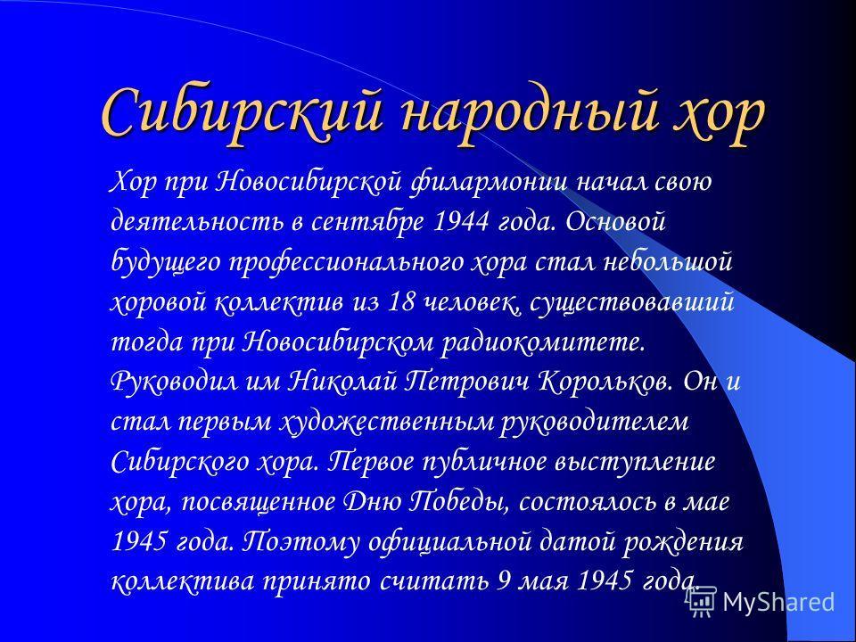 Сибирский народный хор Хор при Новосибирской филармонии начал свою деятельность в сентябре 1944 года. Основой будущего профессионального хора стал небольшой хоровой коллектив из 18 человек, существовавший тогда при Новосибирском радиокомитете. Руково