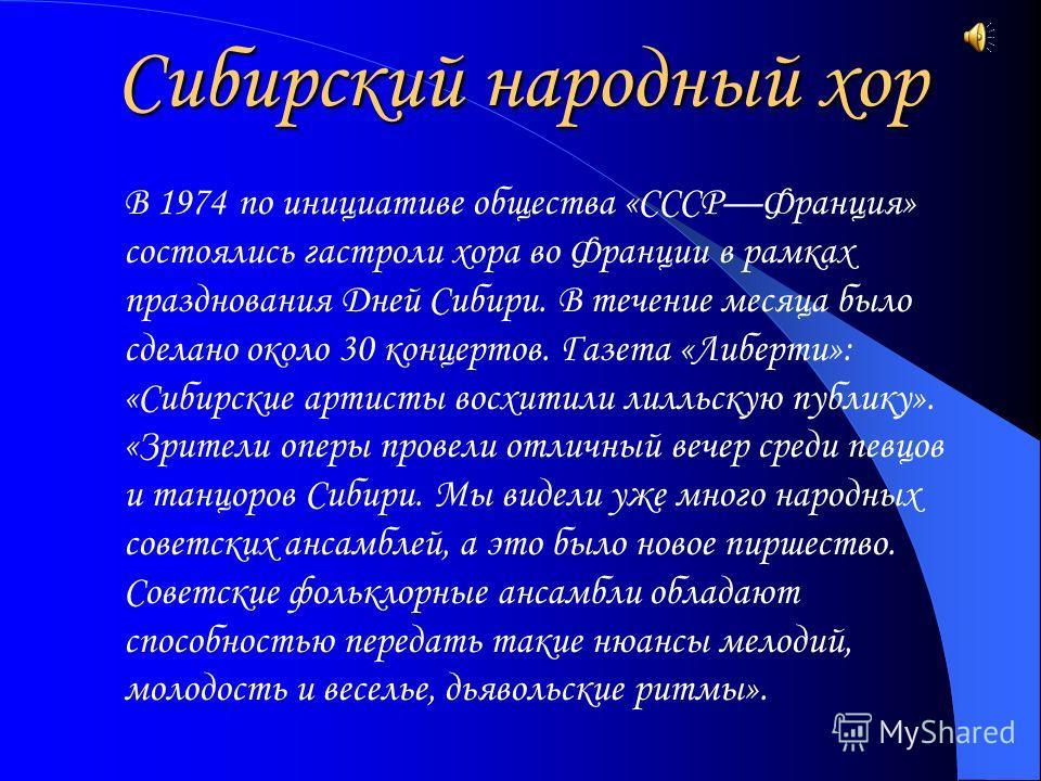 Сибирский народный хор В 1974 по инициативе общества «СССРФранция» состоялись гастроли хора во Франции в рамках празднования Дней Сибири. В течение месяца было сделано около 30 концертов. Газета «Либерти»: «Сибирские артисты восхитили лилльскую публи