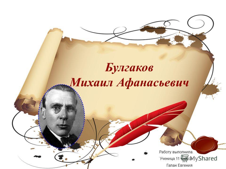 Булгаков Михаил Афанасьевич Работу выполнила Ученица 11 класса Галан Евгения