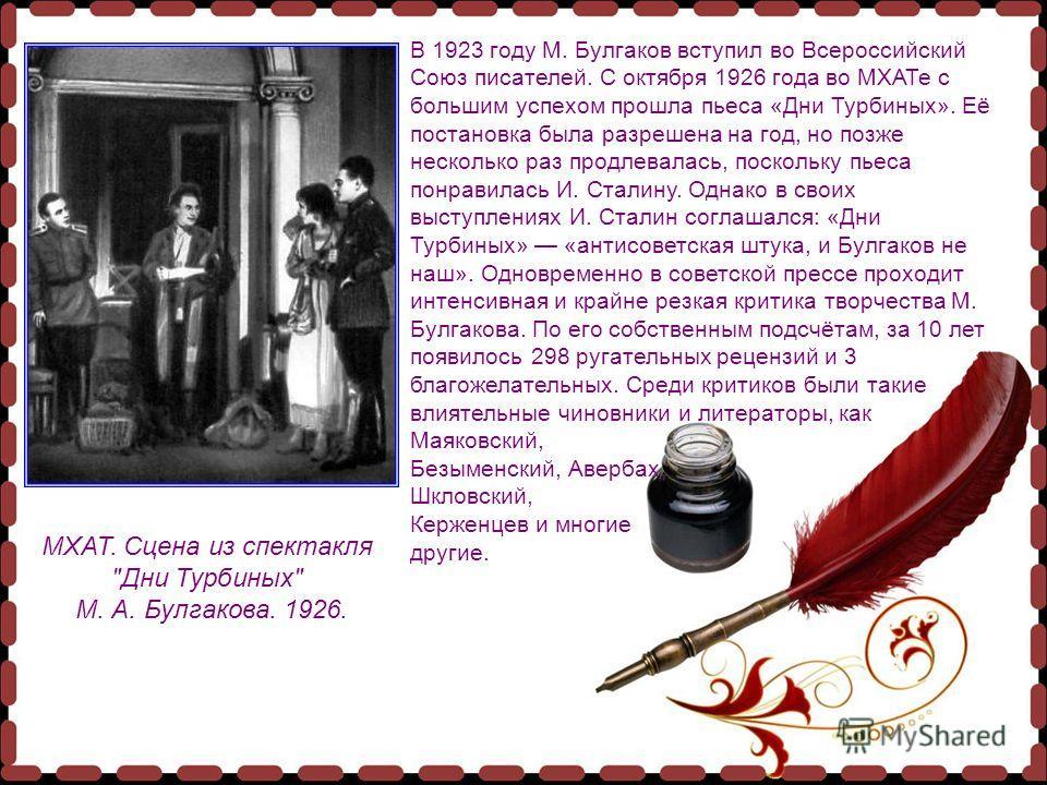 В 1923 году М. Булгаков вступил во Всероссийский Союз писателей. С октября 1926 года во МХАТе с большим успехом прошла пьеса «Дни Турбиных». Её постановка была разрешена на год, но позже несколько раз продлевалась, поскольку пьеса понравилась И. Стал