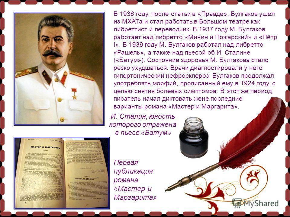 В 1936 году, после статьи в «Правде», Булгаков ушёл из МХАТа и стал работать в Большом театре как либреттист и переводчик. В 1937 году М. Булгаков работает над либретто «Минин и Пожарский» и «Пётр I». В 1939 году М. Булгаков работал над либретто «Раш