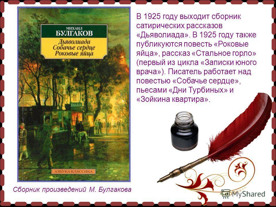Сборник произведений М. Булгакова В 1925 году выходит сборник сатирических рассказов «Дьяволиада». В 1925 году также публикуются повесть «Роковые яйца», рассказ «Стальное горло» (первый из цикла «Записки юного врача»). Писатель работает над повестью