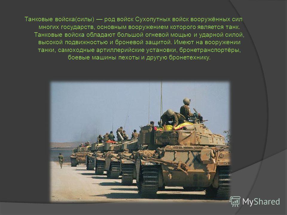 Танковые войска(силы) род войск Сухопутных войск вооружённых сил многих государств, основным вооружением которого является танк. Танковые войска обладают большой огневой мощью и ударной силой, высокой подвижностью и броневой защитой. Имеют на вооруже