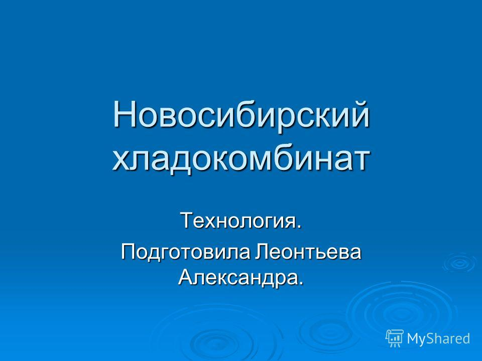 Новосибирский хладокомбинат Технология. Подготовила Леонтьева Александра.