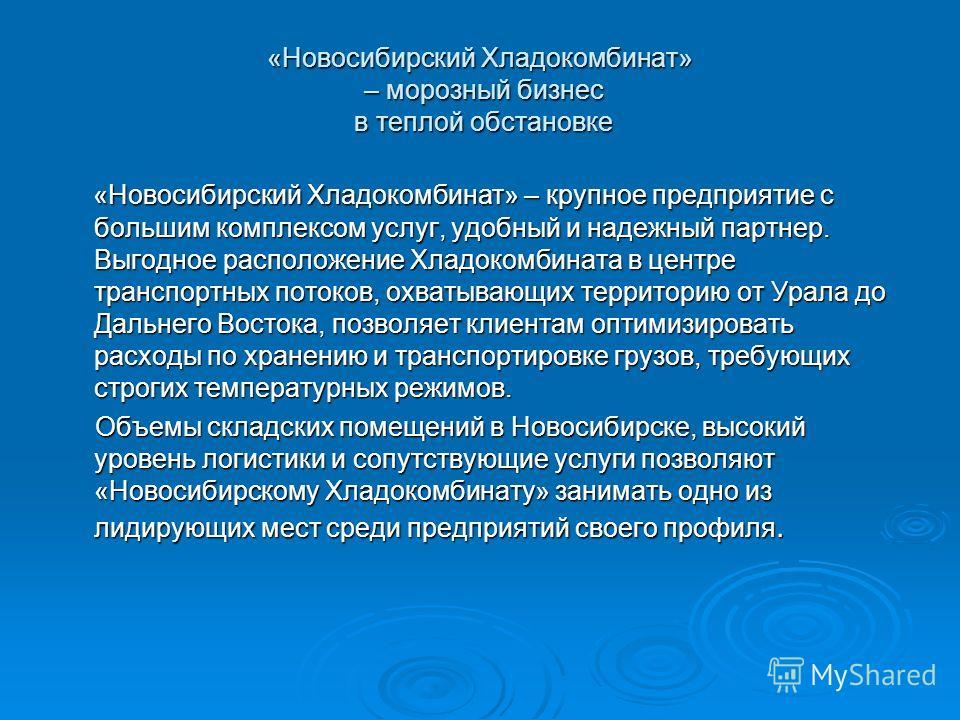 «Новосибирский Хладокомбинат» – морозный бизнес в теплой обстановке «Новосибирский Хладокомбинат» – крупное предприятие с большим комплексом услуг, удобный и надежный партнер. Выгодное расположение Хладокомбината в центре транспортных потоков, охваты