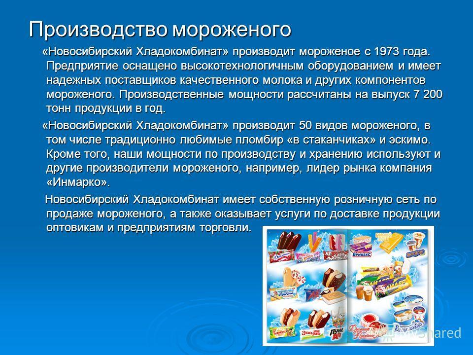 Производство мороженого «Новосибирский Хладокомбинат» производит мороженое с 1973 года. Предприятие оснащено высокотехнологичным оборудованием и имеет надежных поставщиков качественного молока и других компонентов мороженого. Производственные мощност