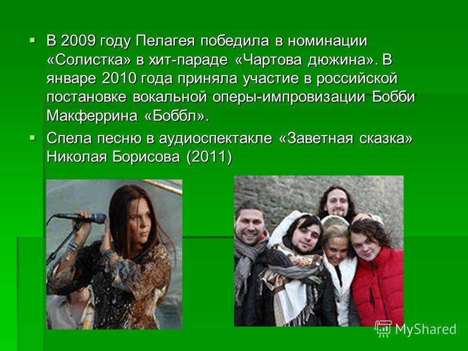 В 2009 году Пелагея победила в номинации «Солистка» в хит-параде «Чартова дюжина». В январе 2010 года приняла участие в российской постановке вокальной оперы-импровизации Бобби Макферрина «Боббл». В 2009 году Пелагея победила в номинации «Солистка» в