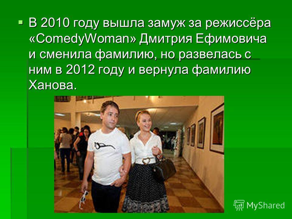 В 2010 году вышла замуж за режиссёра «ComedyWoman» Дмитрия Ефимовича и сменила фамилию, но развелась с ним в 2012 году и вернула фамилию Ханова. В 2010 году вышла замуж за режиссёра «ComedyWoman» Дмитрия Ефимовича и сменила фамилию, но развелась с ни