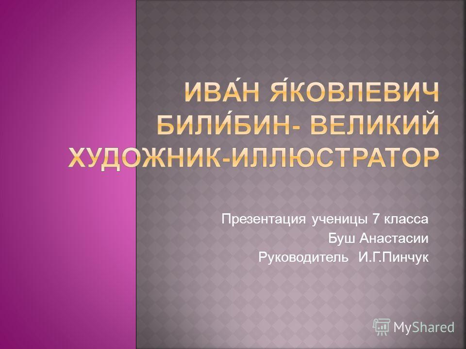 Презентация ученицы 7 класса Буш Анастасии Руководитель И.Г.Пинчук