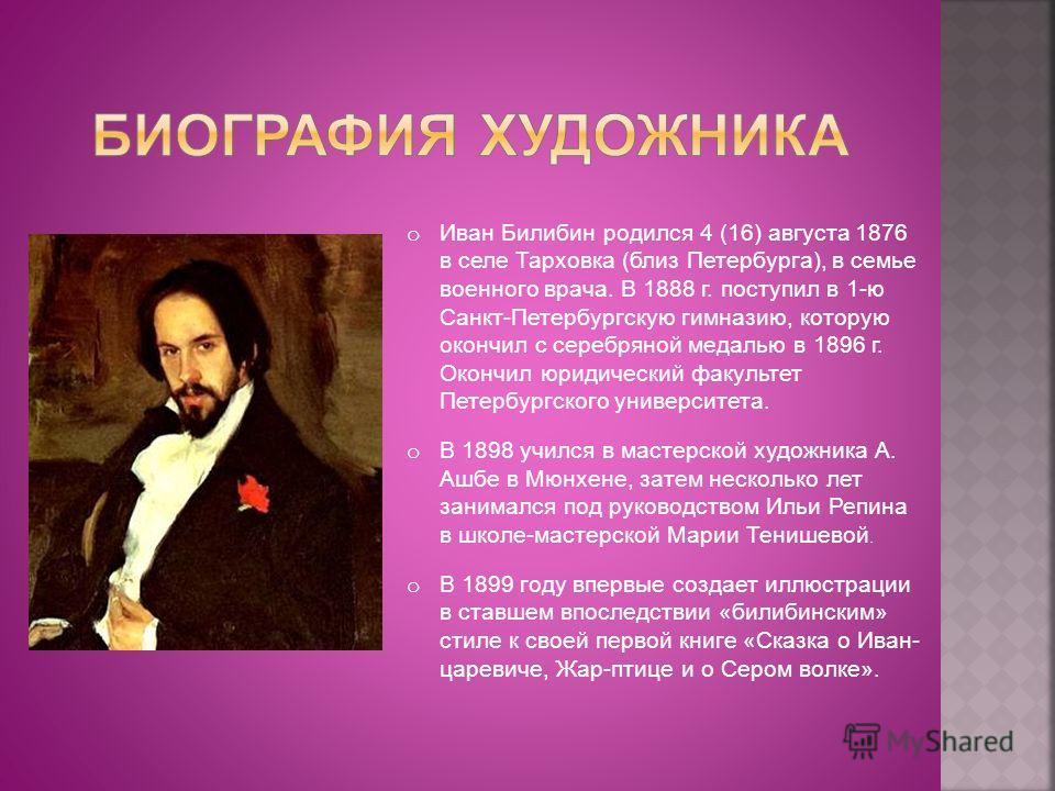 o Иван Билибин родился 4 (16) августа 1876 в селе Тарховка (близ Петербурга), в семье военного врача. В 1888 г. поступил в 1-ю Санкт-Петербургскую гимназию, которую окончил с серебряной медалью в 1896 г. Окончил юридический факультет Петербургского у