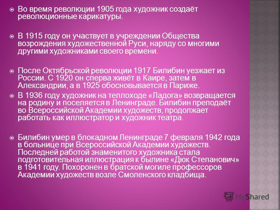 Во время революции 1905 года художник создаёт революционные карикатуры. В 1915 году он участвует в учреждении Общества возрождения художественной Руси, наряду со многими другими художниками своего времени. После Октябрьской революции 1917 Билибин уез