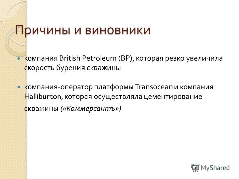 Причины и виновники компания British Petroleum (BP), которая резко увеличила скорость бурения скважины компания - оператор платформы Transocean и компания Halliburton, которая осуществляла цементирование скважины (« Коммерсантъ »)