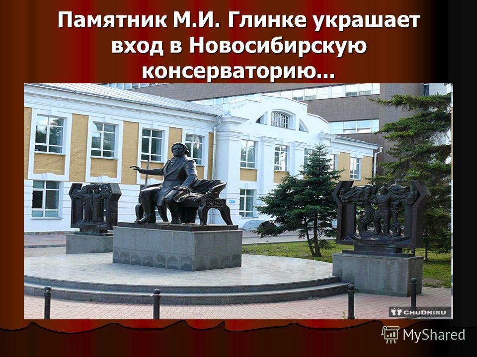 Памятник М.И. Глинке украшает вход в Новосибирскую консерваторию...