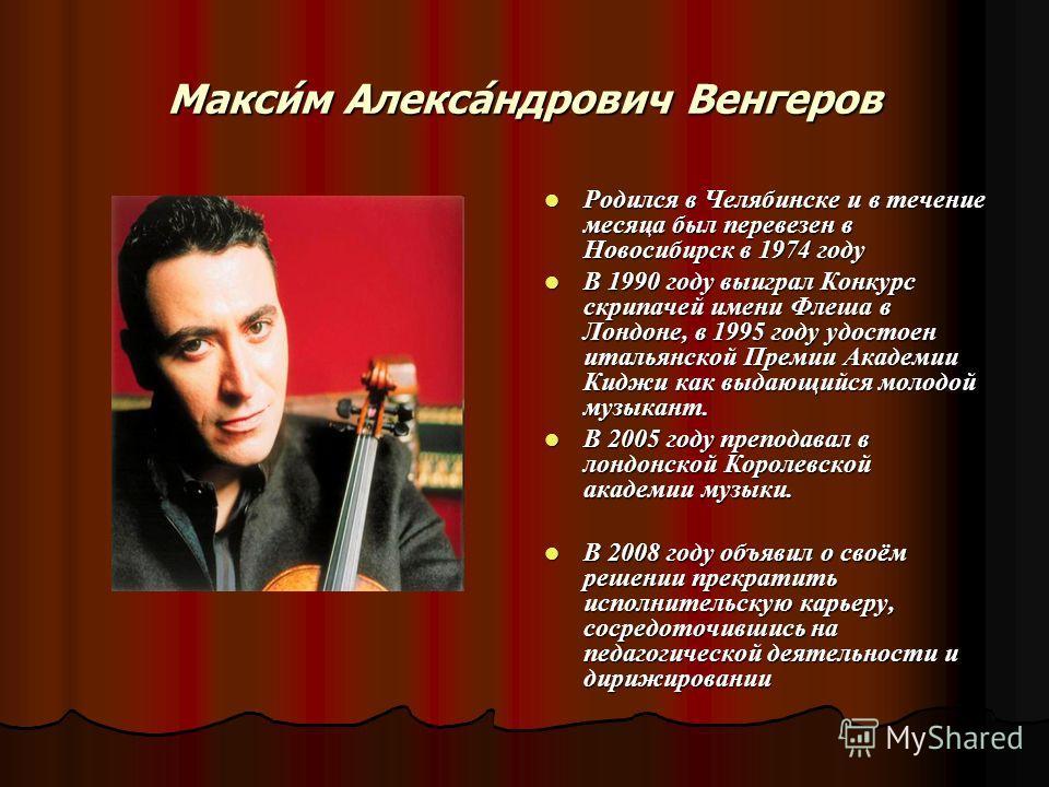 Макси́м Алекса́ндрович Венгеров Родился в Челябинске и в течение месяца был перевезен в Новосибирск в 1974 году Родился в Челябинске и в течение месяца был перевезен в Новосибирск в 1974 году В 1990 году выиграл Конкурс скрипачей имени Флеша в Лондон