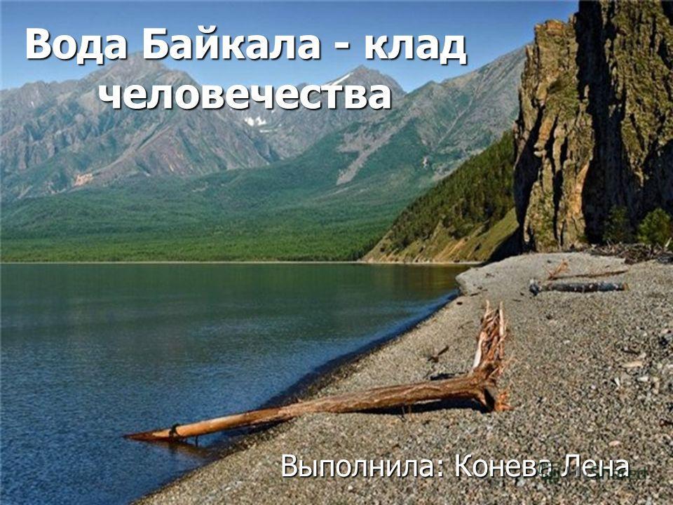 Вода Байкала - клад человечества Выполнила: Конева Лена