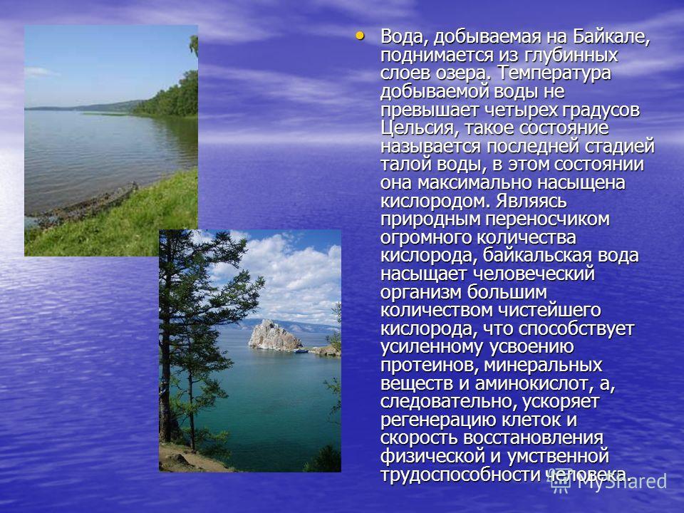 Вода, добываемая на Байкале, поднимается из глубинных слоев озера. Температура добываемой воды не превышает четырех градусов Цельсия, такое состояние называется последней стадией талой воды, в этом состоянии она максимально насыщена кислородом. Являя