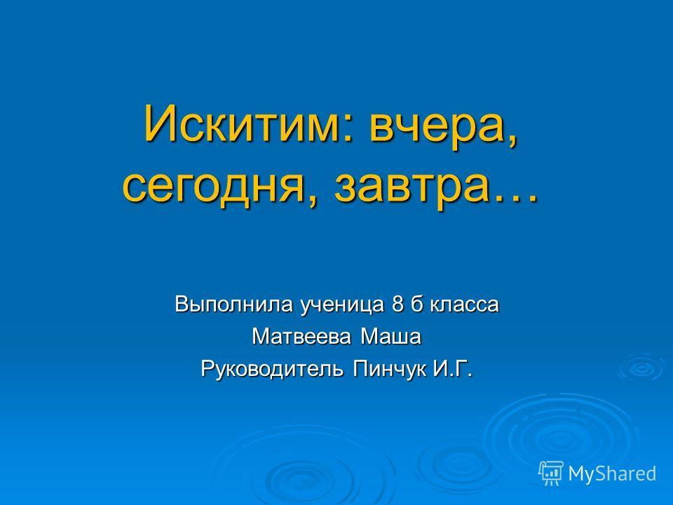 Искитим: вчера, сегодня, завтра… Выполнила ученица 8 б класса Матвеева Маша Руководитель Пинчук И.Г.
