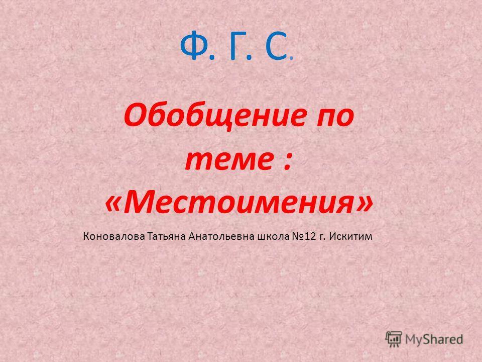 Ф. Г. С. Обобщение по теме : «Местоимения» Коновалова Татьяна Анатольевна школа 12 г. Искитим