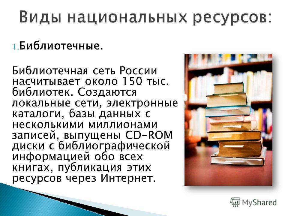 1. Библиотечные. Библиотечная сеть России насчитывает около 150 тыс. библиотек. Создаются локальные сети, электронные каталоги, базы данных с несколькими миллионами записей, выпущены CD-ROM диски с библиографической информацией обо всех книгах, публи