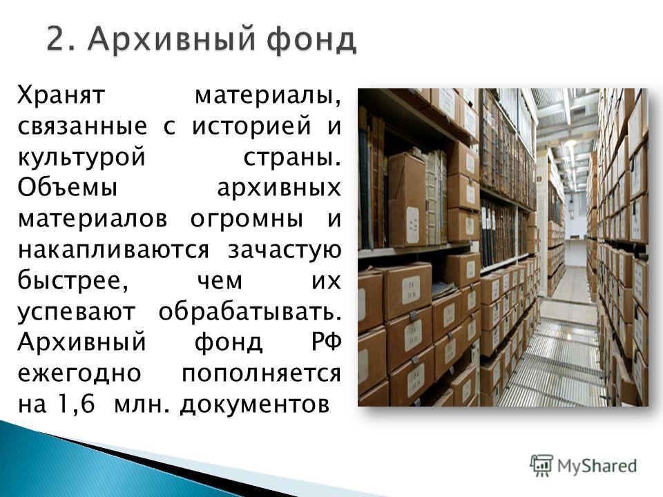 Хранят материалы, связанные с историей и культурой страны. Объемы архивных материалов огромны и накапливаются зачастую быстрее, чем их успевают обрабатывать. Архивный фонд РФ ежегодно пополняется на 1,6 млн. документов