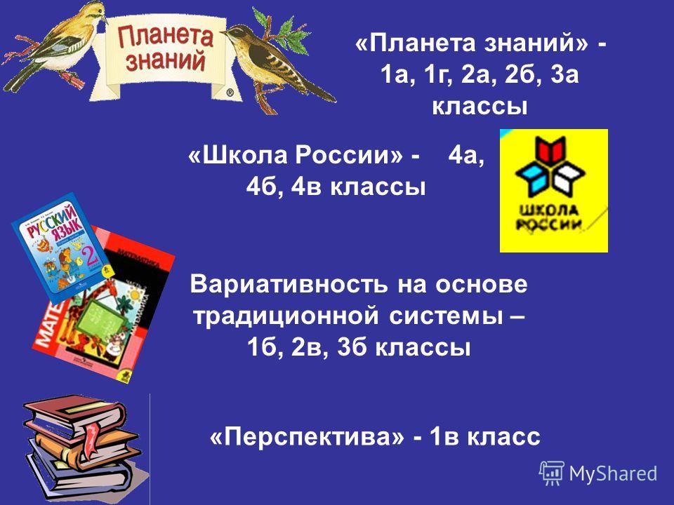 «Планета знаний» - 1а, 1г, 2а, 2б, 3а классы «Школа России» - 4а, 4б, 4в классы Вариативность на основе традиционной системы – 1б, 2в, 3б классы «Перспектива» - 1в класс